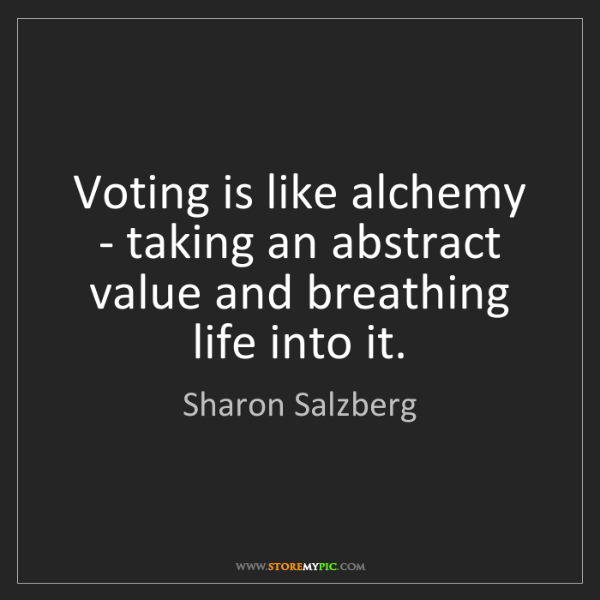 Sharon Salzberg: Voting is like alchemy - taking an abstract value and...