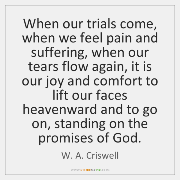 When our trials come, when we feel pain and suffering, when our ...
