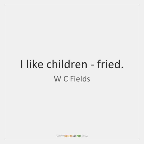 I like children - fried.