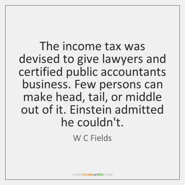 The income tax was devised to give lawyers and certified public accountants ...