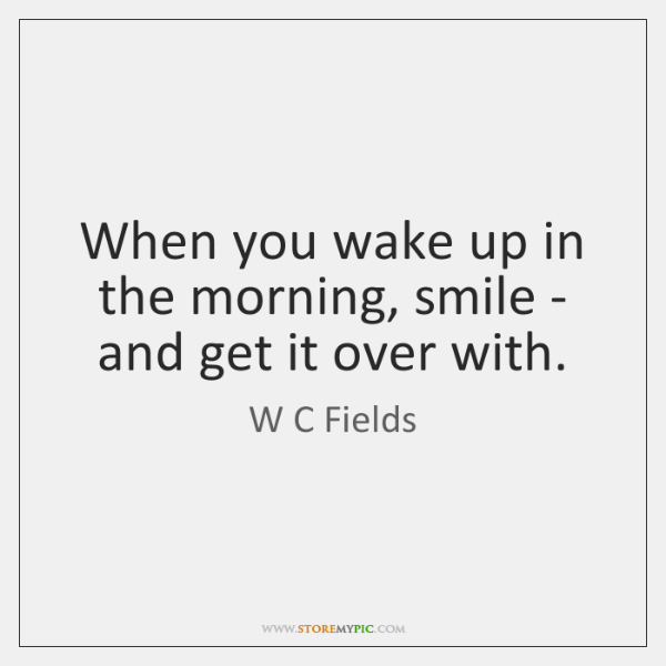 When you wake up in the morning, smile - and get it ...