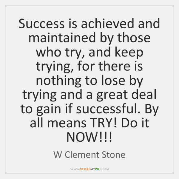 Success is achieved and maintained by those who try, and keep trying, ...