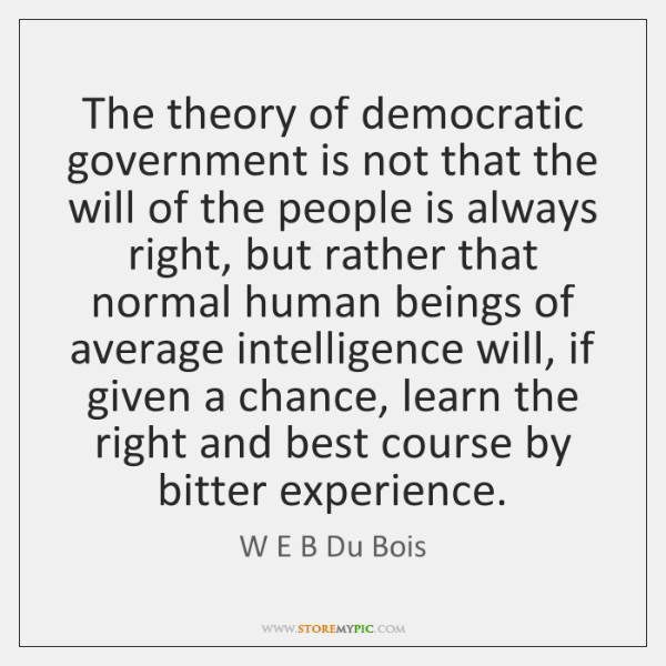 The theory of democratic government is not that the will of the ...