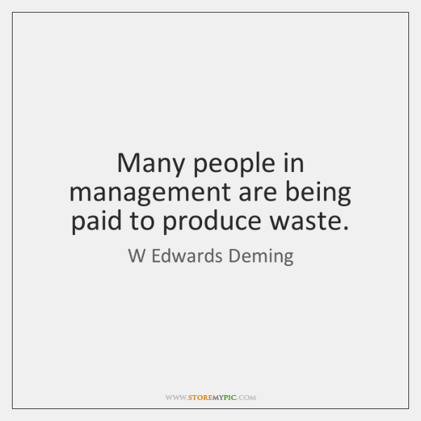Many people in management are being paid to produce waste.