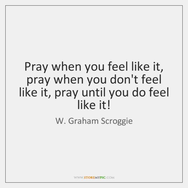Pray when you feel like it, pray when you don't feel like ...