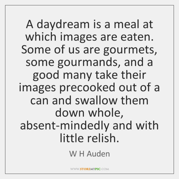 A daydream is a meal at which images are eaten. Some of ...