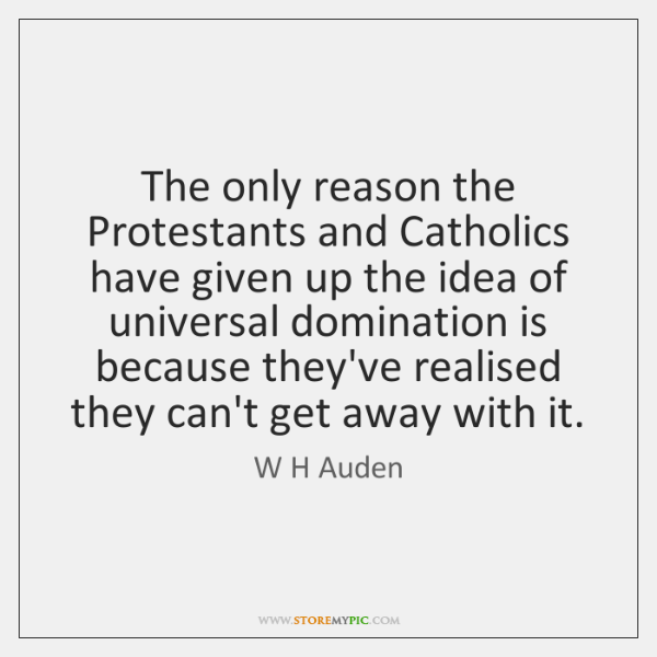 The only reason the Protestants and Catholics have given up the idea ...