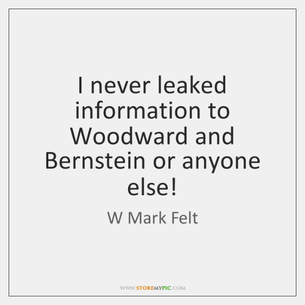 I never leaked information to Woodward and Bernstein or anyone else!