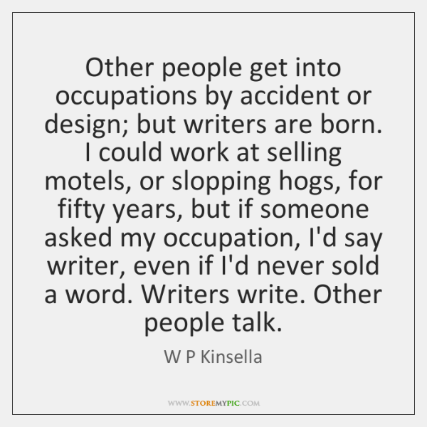 Other people get into occupations by accident or design; but writers are ...