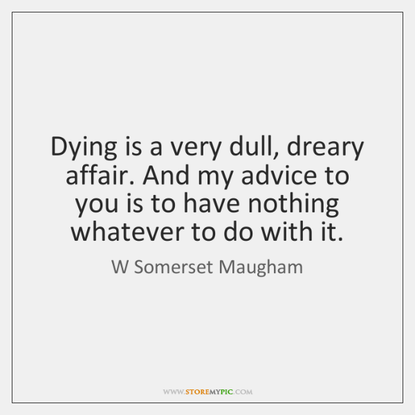Dying is a very dull, dreary affair. And my advice to you ...