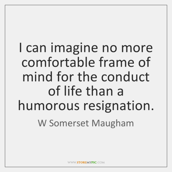 I can imagine no more comfortable frame of mind for the conduct ...