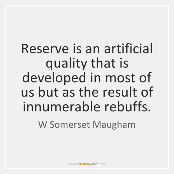 Reserve is an artificial quality that is developed in most of us ...