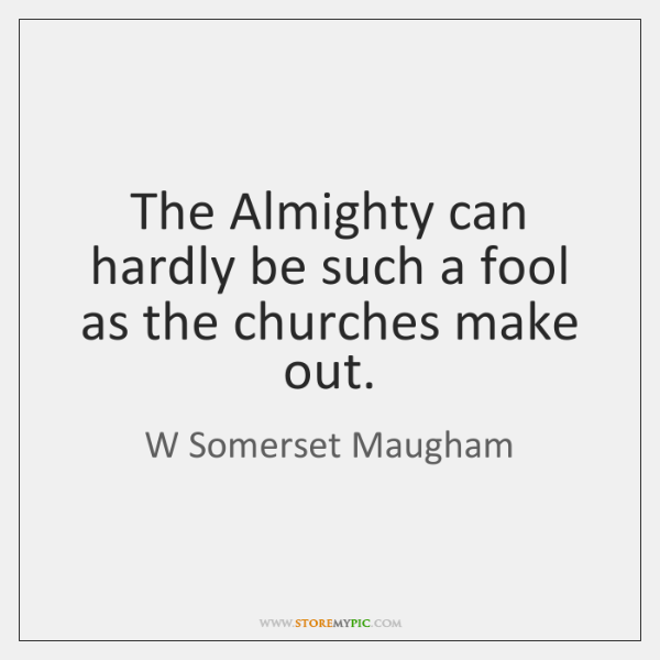 The Almighty can hardly be such a fool as the churches make ...