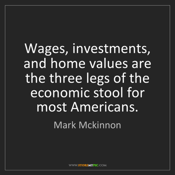 Mark Mckinnon: Wages, investments, and home values are the three legs...
