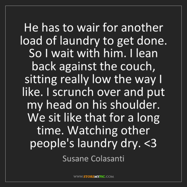 Susane Colasanti: He has to wair for another load of laundry to get done....