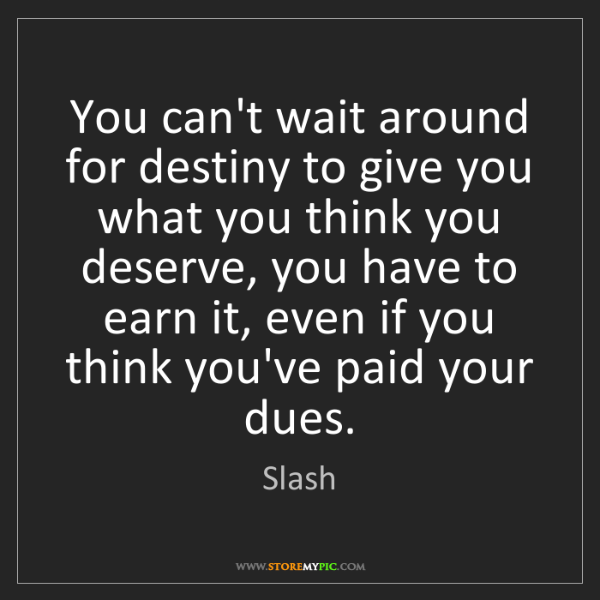 Slash: You can't wait around for destiny to give you what you...