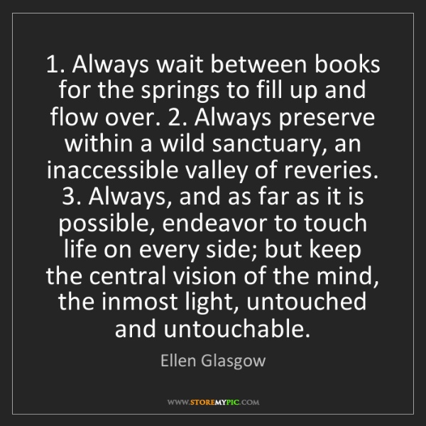 Ellen Glasgow: 1. Always wait between books for the springs to fill...
