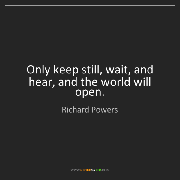 Richard Powers: Only keep still, wait, and hear, and the world will open.