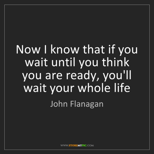 John Flanagan: Now I know that if you wait until you think you are ready,...