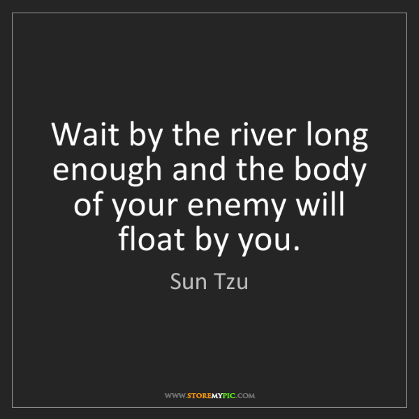 Sun Tzu: Wait by the river long enough and the body of your enemy...