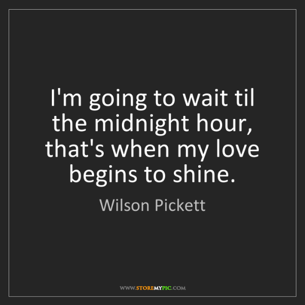 Wilson Pickett: I'm going to wait til the midnight hour, that's when...