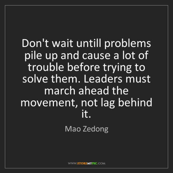 Mao Zedong: Don't wait untill problems pile up and cause a lot of...