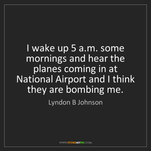 Lyndon B Johnson: I wake up 5 a.m. some mornings and hear the planes coming...