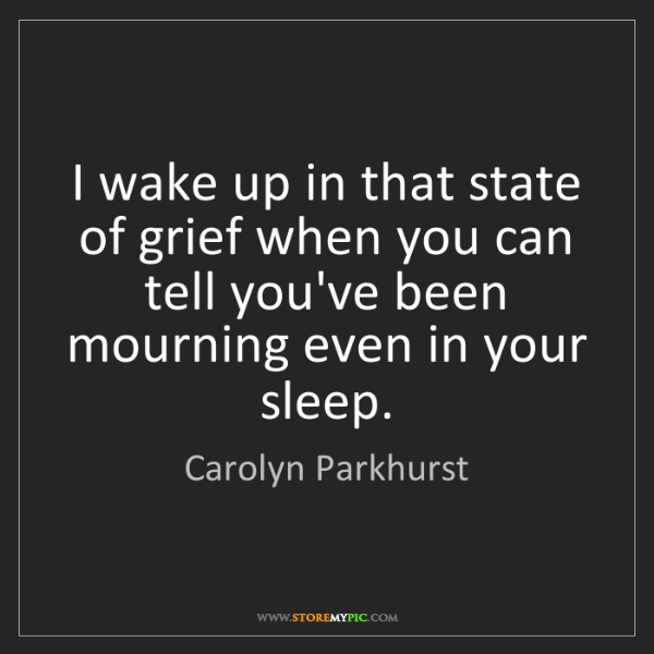 Carolyn Parkhurst: I wake up in that state of grief when you can tell you've...
