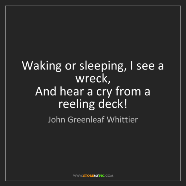 John Greenleaf Whittier: Waking or sleeping, I see a wreck,  And hear a cry from...
