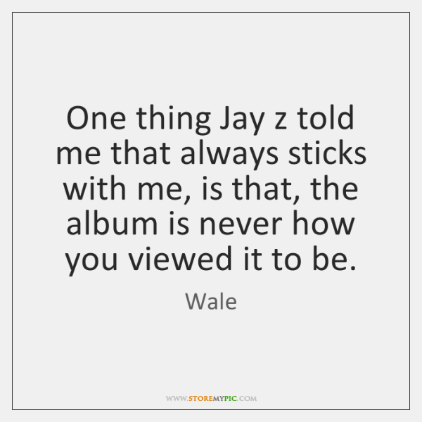 One thing Jay z told me that always sticks with me, is ...