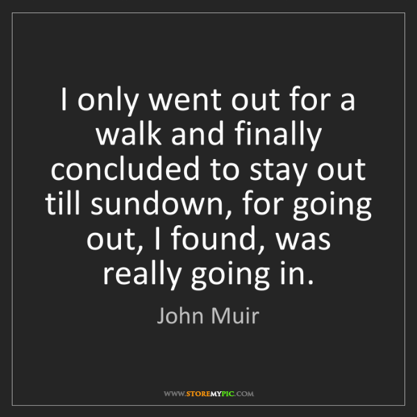 John Muir: I only went out for a walk and finally concluded to stay...