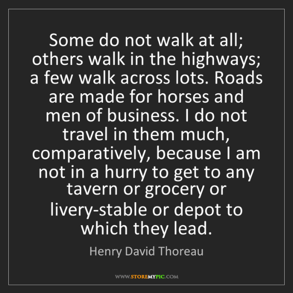 Henry David Thoreau: Some do not walk at all; others walk in the highways;...