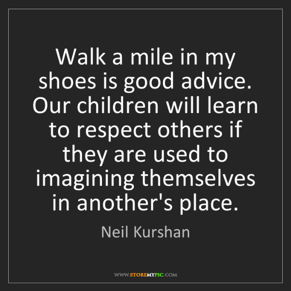 Neil Kurshan: Walk a mile in my shoes is good advice. Our children...