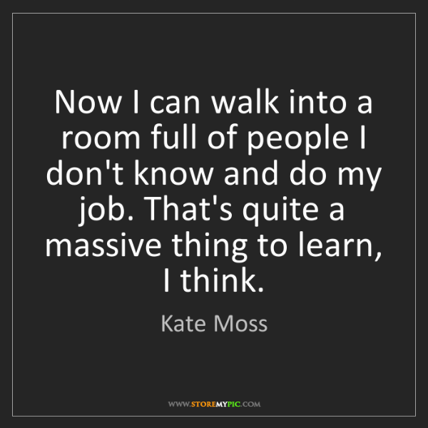 Kate Moss: Now I can walk into a room full of people I don't know...