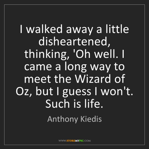 Anthony Kiedis: I walked away a little disheartened, thinking, 'Oh well....