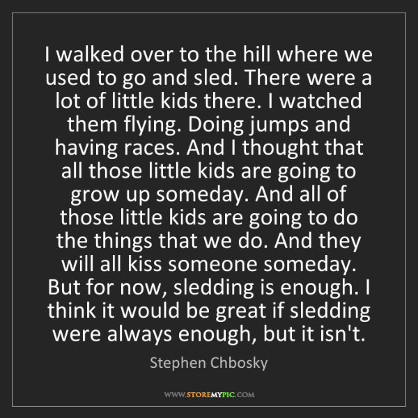 Stephen Chbosky: I walked over to the hill where we used to go and sled....