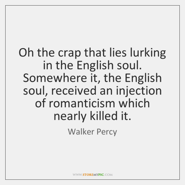 Oh the crap that lies lurking in the English soul. Somewhere it, ...
