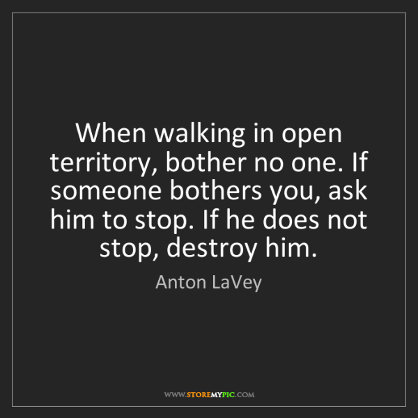 Anton LaVey: When walking in open territory, bother no one. If someone...