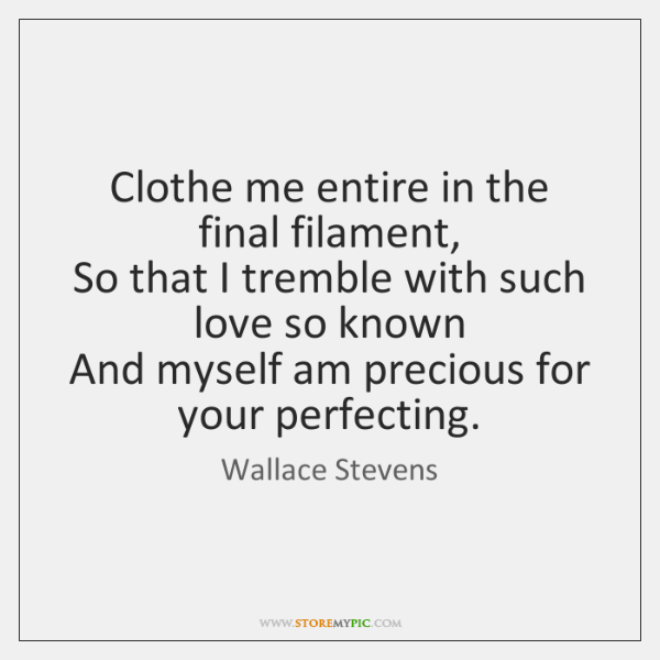 Clothe me entire in the final filament,   So that I tremble with ...