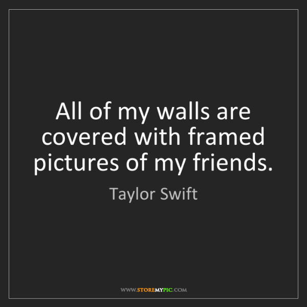 Taylor Swift: All of my walls are covered with framed pictures of my...