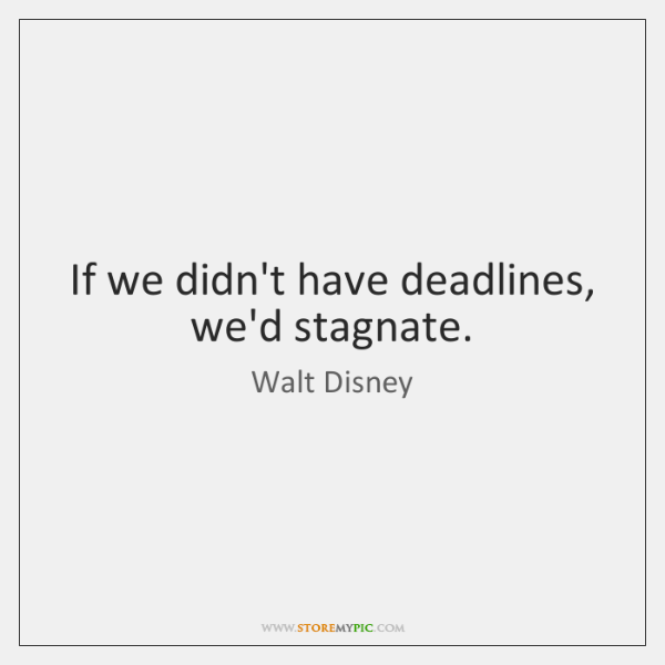 If we didn't have deadlines, we'd stagnate.