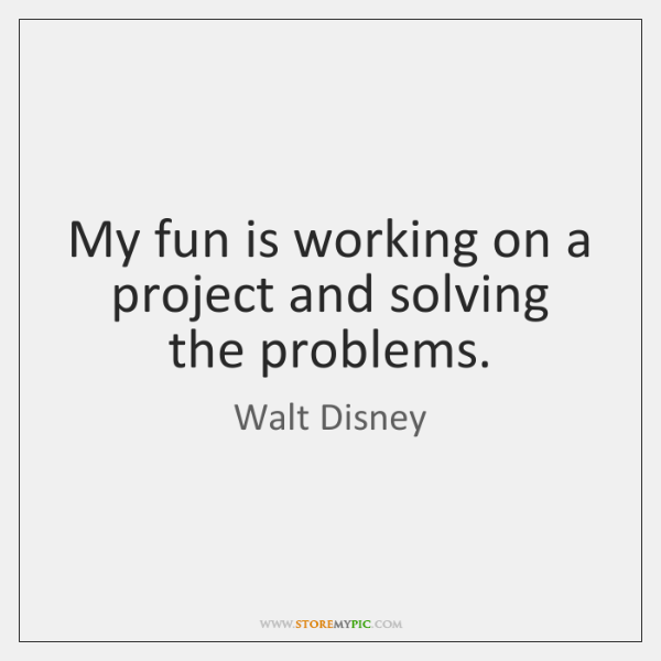 My fun is working on a project and solving the problems.