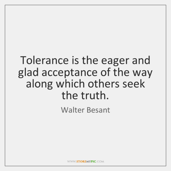 Tolerance is the eager and glad acceptance of the way along which ...
