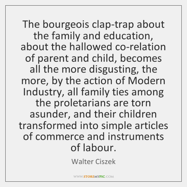 The bourgeois clap-trap about the family and education, about the hallowed co-relation ...