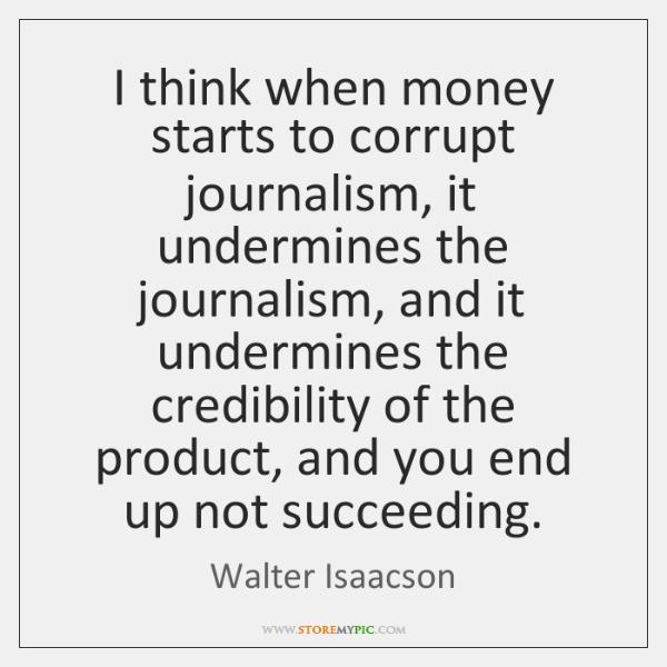 I think when money starts to corrupt journalism, it undermines the journalism, ...