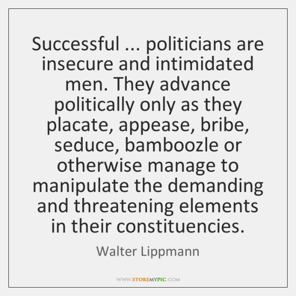 Successful ... politicians are insecure and intimidated men. They advance politically only as ...