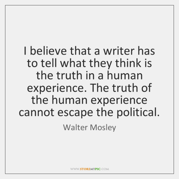 I believe that a writer has to tell what they think is ...