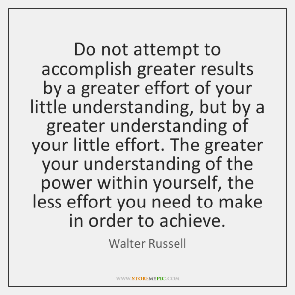 Do not attempt to accomplish greater results by a greater effort of ...