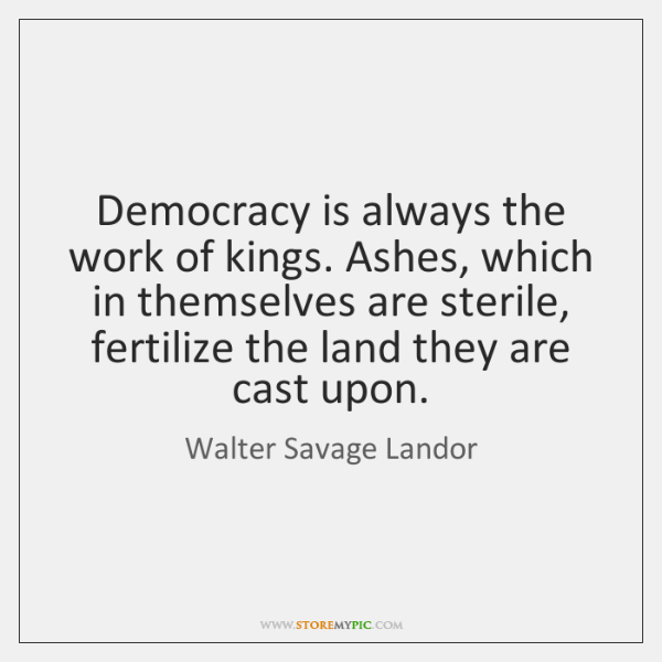 Democracy is always the work of kings. Ashes, which in themselves are ...