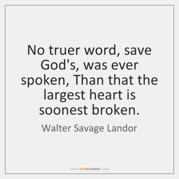 No truer word, save God's, was ever spoken, Than that the largest ...